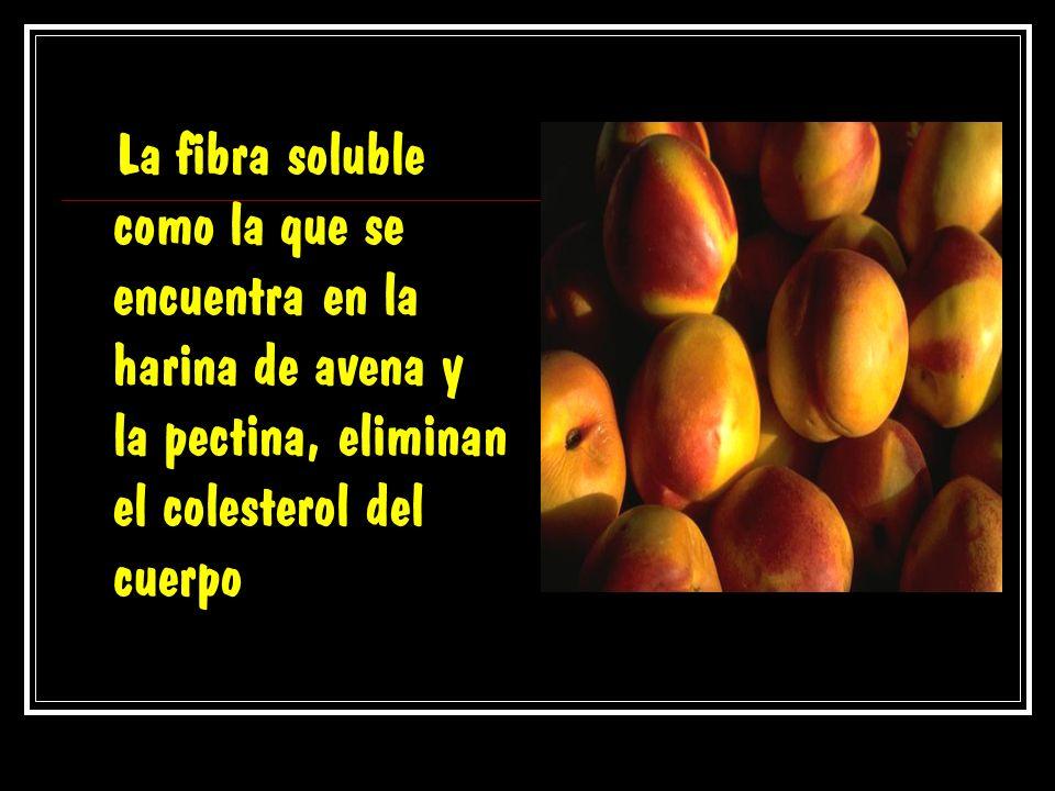 La fibra soluble como la que se encuentra en la harina de avena y la pectina, eliminan el colesterol del cuerpo