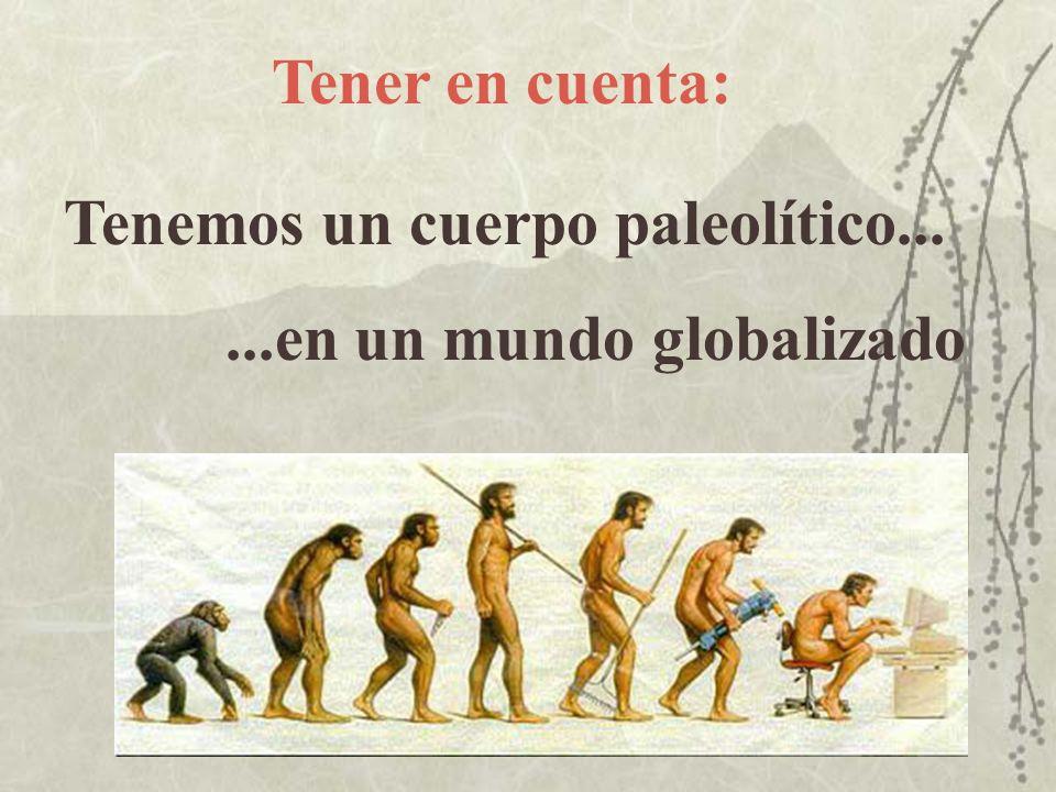 Tener en cuenta: Tenemos un cuerpo paleolítico... ...en un mundo globalizado