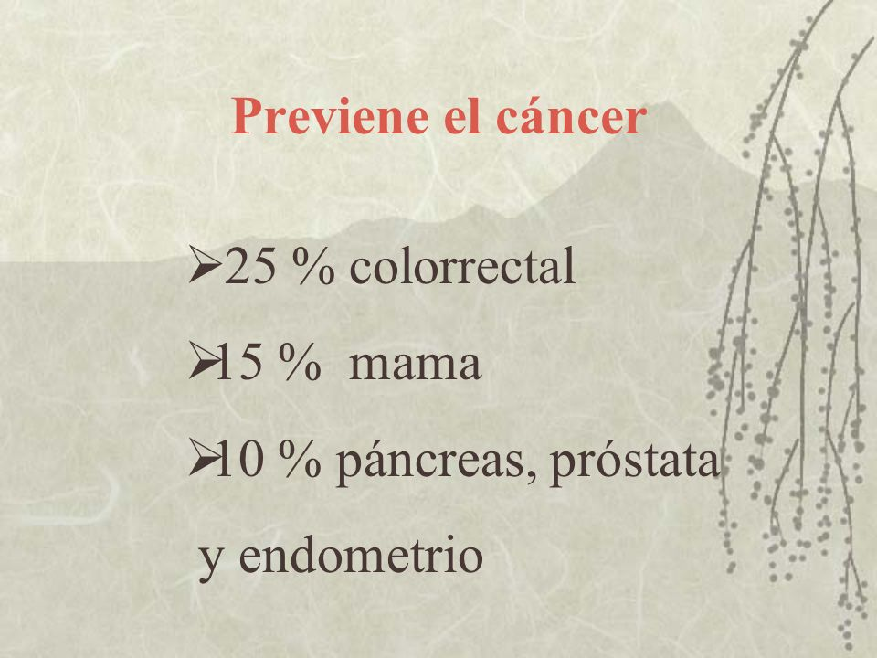 Previene el cáncer 25 % colorrectal 15 % mama 10 % páncreas, próstata y endometrio