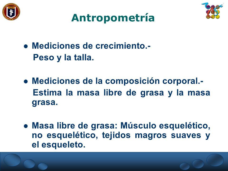 Antropometría Mediciones de crecimiento.- Peso y la talla.