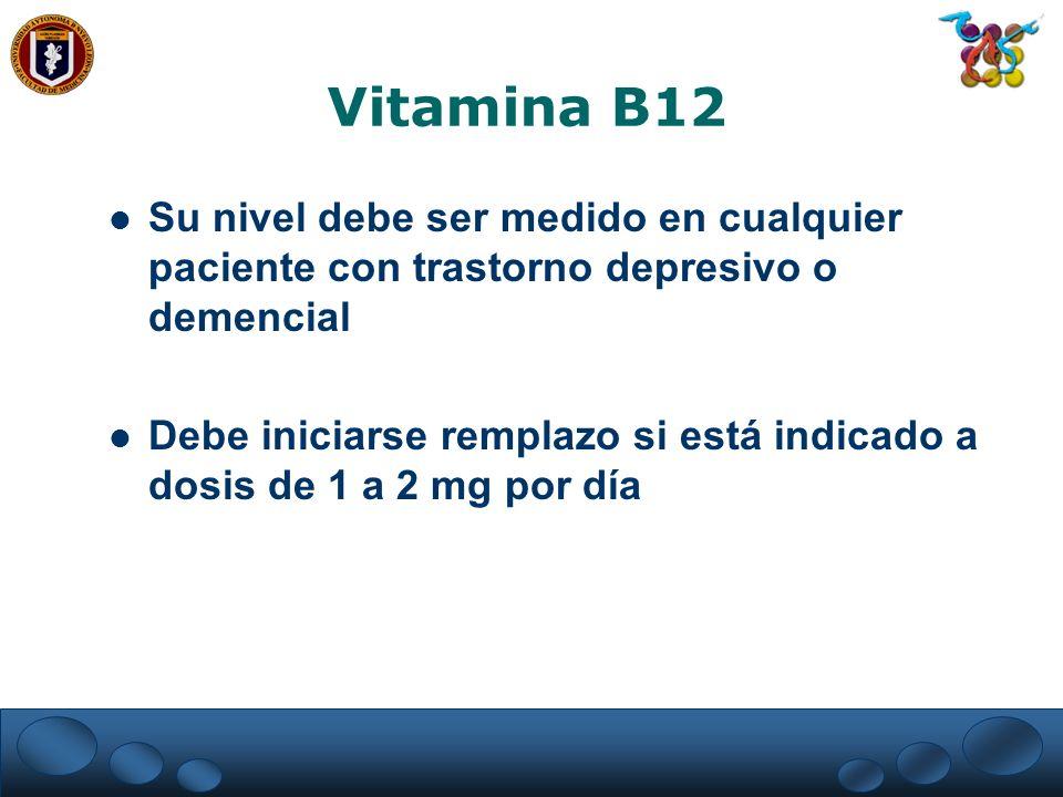 Vitamina B12 Su nivel debe ser medido en cualquier paciente con trastorno depresivo o demencial.