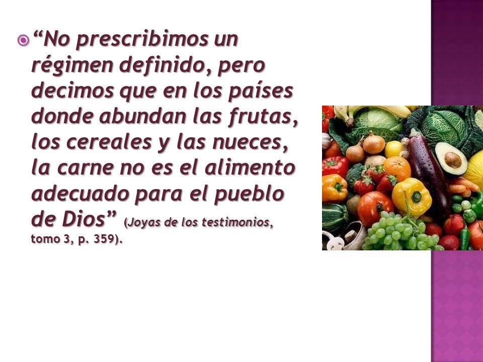 No prescribimos un régimen definido, pero decimos que en los países donde abundan las frutas, los cereales y las nueces, la carne no es el alimento adecuado para el pueblo de Dios (Joyas de los testimonios, tomo 3, p.