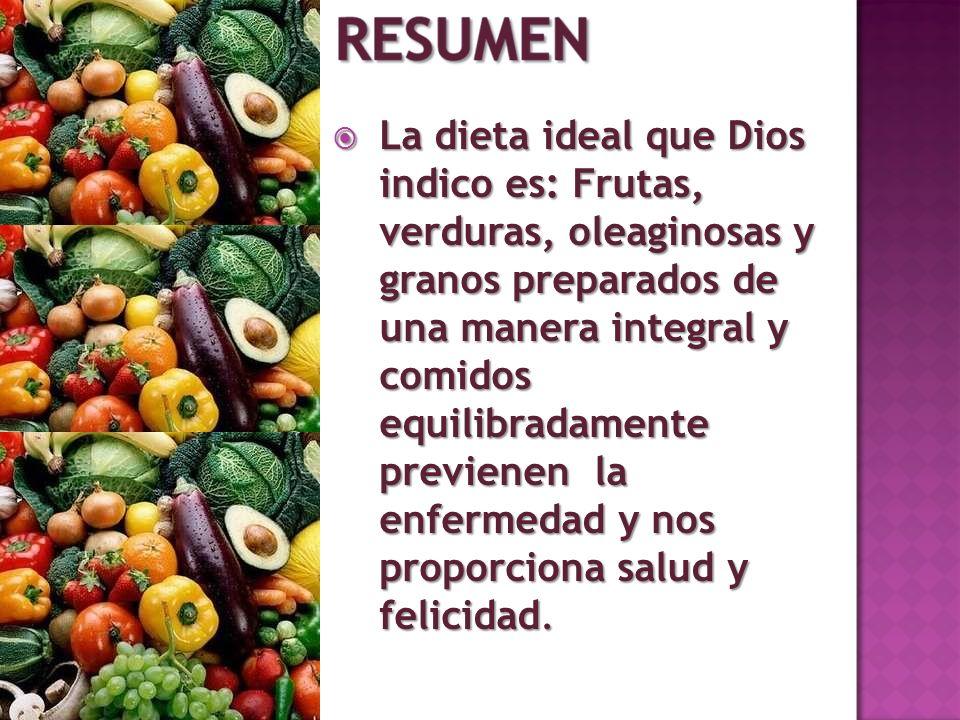 La dieta ideal que Dios indico es: Frutas, verduras, oleaginosas y granos preparados de una manera integral y comidos equilibradamente previenen la enfermedad y nos proporciona salud y felicidad.