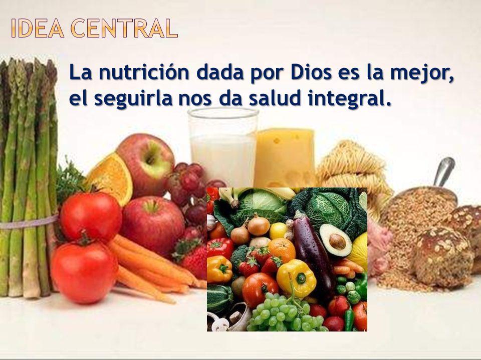 Idea Central La nutrición dada por Dios es la mejor, el seguirla nos da salud integral.