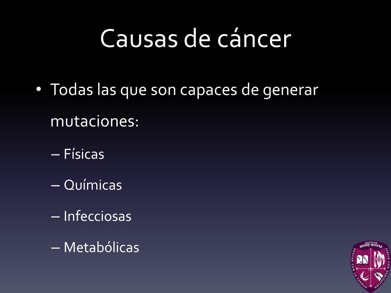 Causas de cáncer Todas las que son capaces de generar mutaciones: