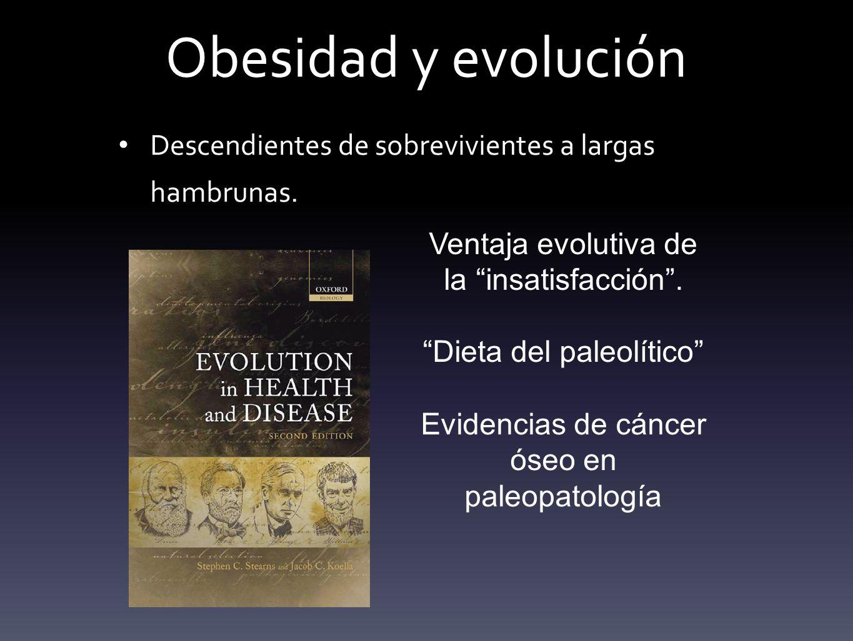 Obesidad y evolución Descendientes de sobrevivientes a largas hambrunas. Ventaja evolutiva de la insatisfacción .