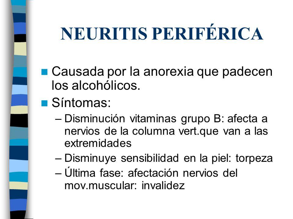 NEURITIS PERIFÉRICA Causada por la anorexia que padecen los alcohólicos. Síntomas:
