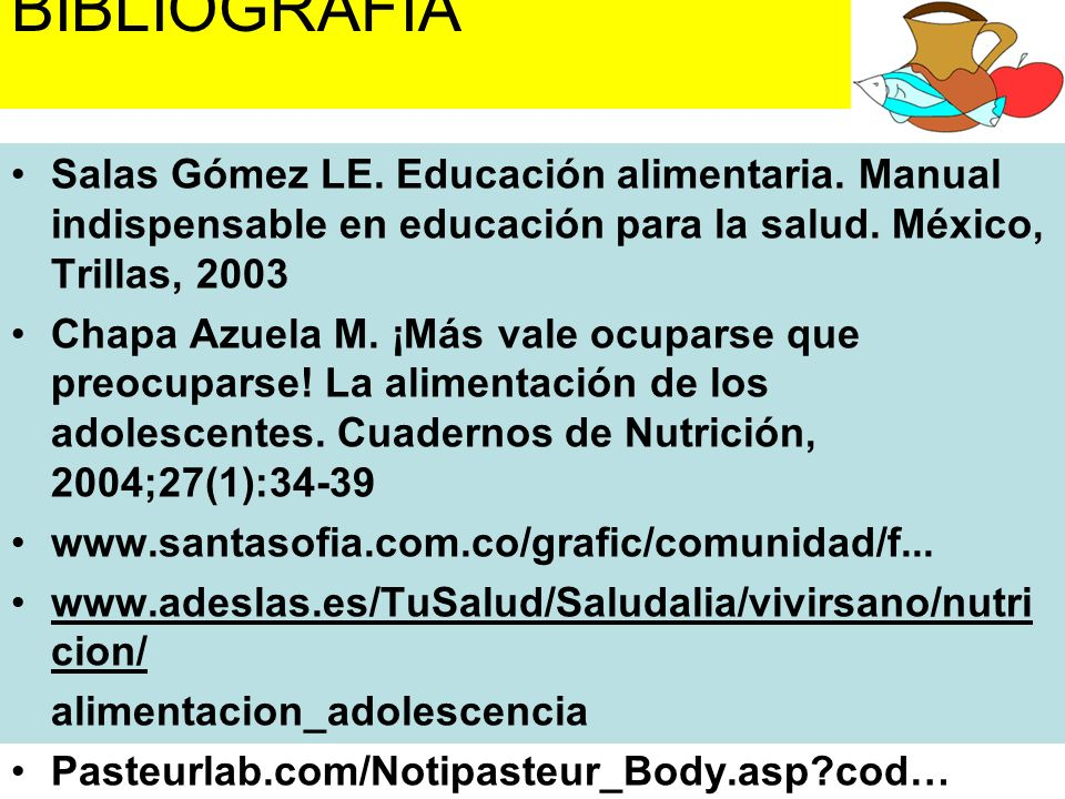 BIBLIOGRAFÍASalas Gómez LE. Educación alimentaria. Manual indispensable en educación para la salud. México, Trillas, 2003.