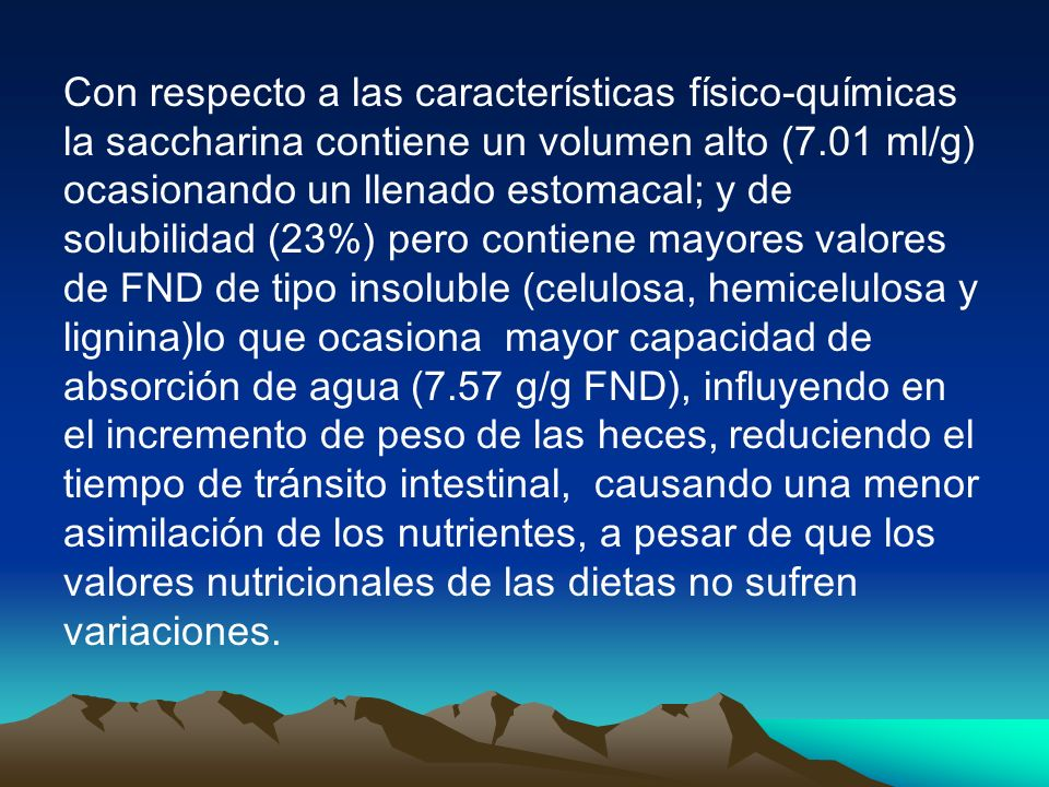 Con respecto a las características físico-químicas la saccharina contiene un volumen alto (7.01 ml/g) ocasionando un llenado estomacal; y de solubilidad (23%) pero contiene mayores valores de FND de tipo insoluble (celulosa, hemicelulosa y lignina)lo que ocasiona mayor capacidad de absorción de agua (7.57 g/g FND), influyendo en el incremento de peso de las heces, reduciendo el tiempo de tránsito intestinal, causando una menor asimilación de los nutrientes, a pesar de que los valores nutricionales de las dietas no sufren variaciones.