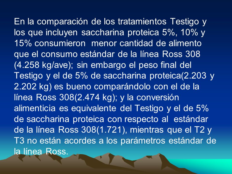 En la comparación de los tratamientos Testigo y los que incluyen saccharina proteica 5%, 10% y 15% consumieron menor cantidad de alimento que el consumo estándar de la línea Ross 308 (4.258 kg/ave); sin embargo el peso final del Testigo y el de 5% de saccharina proteica(2.203 y 2.202 kg) es bueno comparándolo con el de la línea Ross 308(2.474 kg); y la conversión alimenticia es equivalente del Testigo y el de 5% de saccharina proteica con respecto al estándar de la línea Ross 308(1.721), mientras que el T2 y T3 no están acordes a los parámetros estándar de la línea Ross.