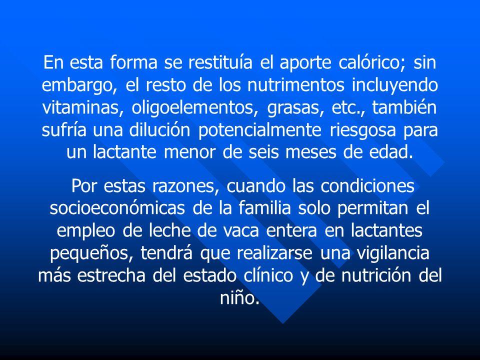 En esta forma se restituía el aporte calórico; sin embargo, el resto de los nutrimentos incluyendo vitaminas, oligoelementos, grasas, etc., también sufría una dilución potencialmente riesgosa para un lactante menor de seis meses de edad.