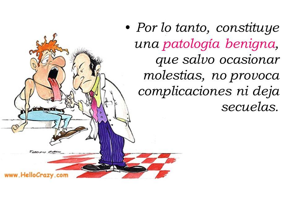 Por lo tanto, constituye una patología benigna, que salvo ocasionar molestias, no provoca complicaciones ni deja secuelas.