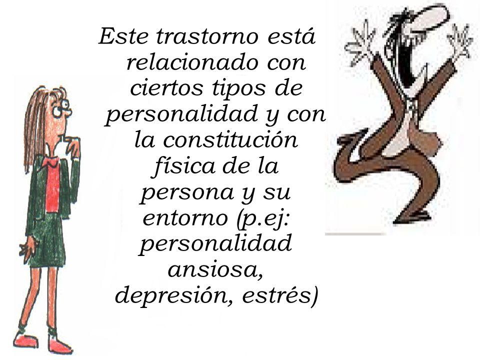 Este trastorno está relacionado con ciertos tipos de personalidad y con la constitución física de la persona y su entorno (p.ej: personalidad ansiosa, depresión, estrés)