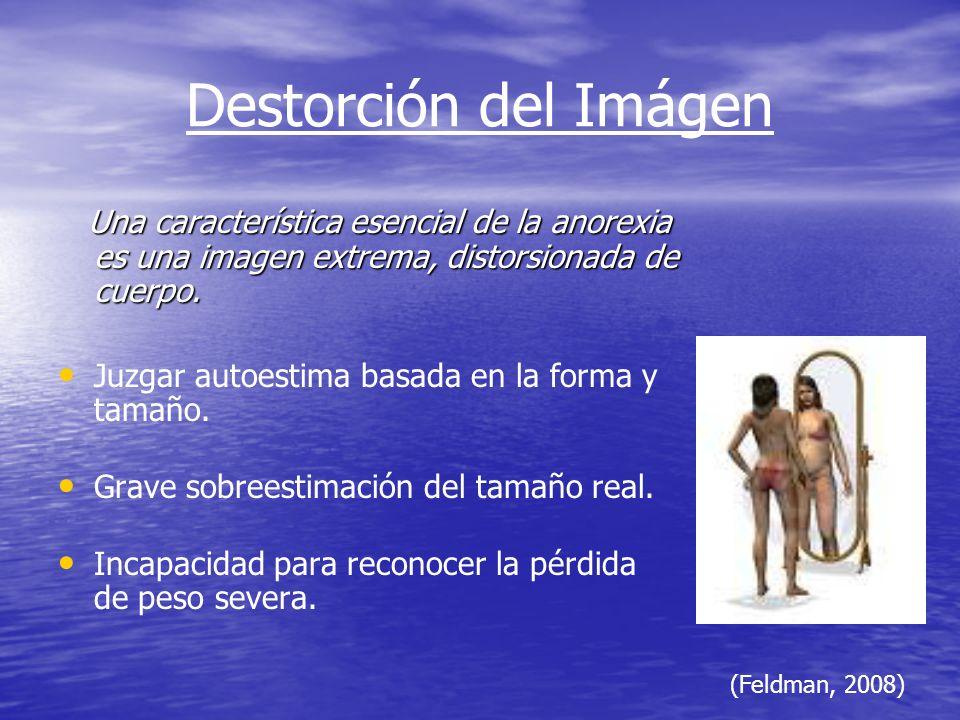 Destorción del Imágen Una característica esencial de la anorexia es una imagen extrema, distorsionada de cuerpo.