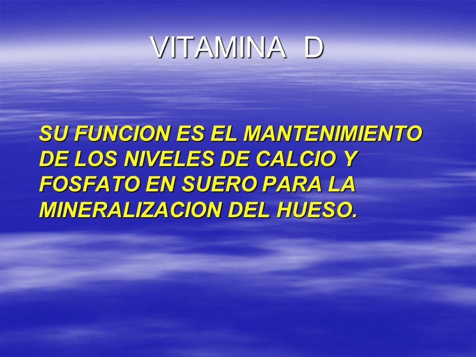 VITAMINA D SU FUNCION ES EL MANTENIMIENTO DE LOS NIVELES DE CALCIO Y FOSFATO EN SUERO PARA LA MINERALIZACION DEL HUESO.