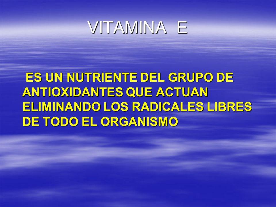 VITAMINA E ES UN NUTRIENTE DEL GRUPO DE ANTIOXIDANTES QUE ACTUAN ELIMINANDO LOS RADICALES LIBRES DE TODO EL ORGANISMO.