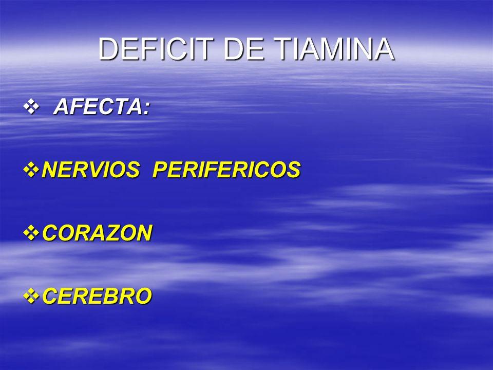 DEFICIT DE TIAMINA AFECTA: NERVIOS PERIFERICOS CORAZON CEREBRO