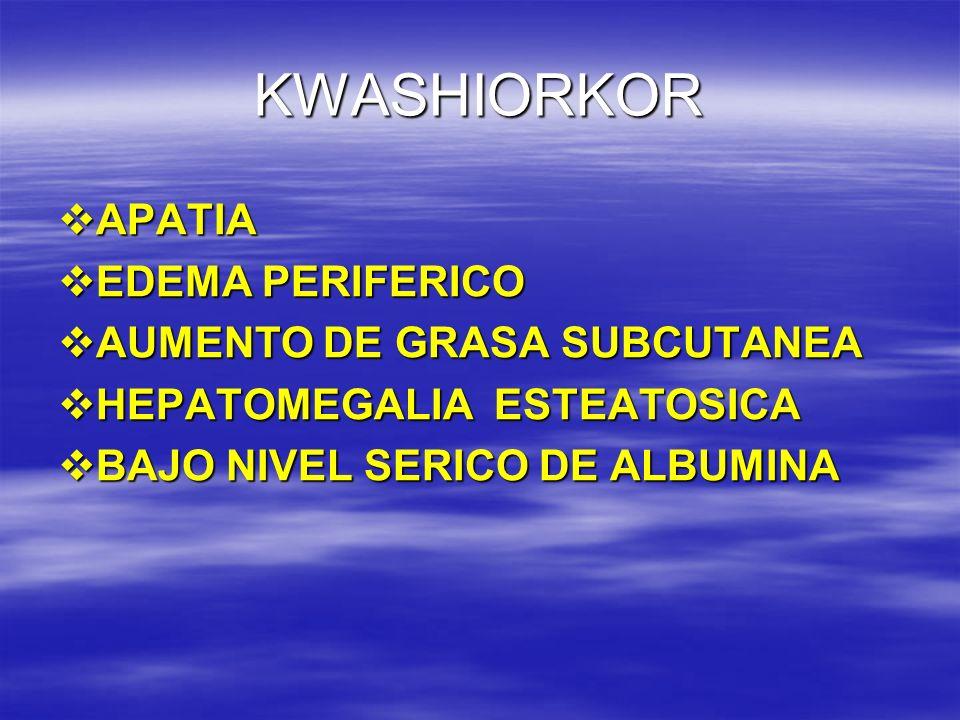 KWASHIORKOR APATIA EDEMA PERIFERICO AUMENTO DE GRASA SUBCUTANEA