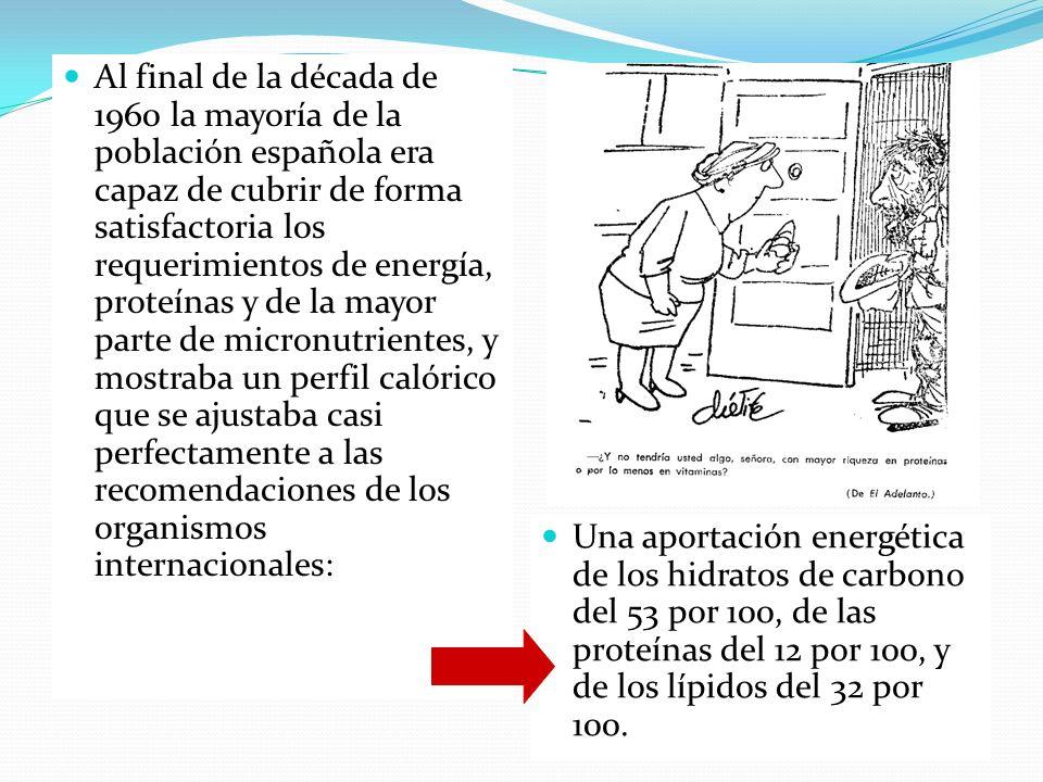 Al final de la década de 1960 la mayoría de la población española era capaz de cubrir de forma satisfactoria los requerimientos de energía, proteínas y de la mayor parte de micronutrientes, y mostraba un perfil calórico que se ajustaba casi perfectamente a las recomendaciones de los organismos internacionales: