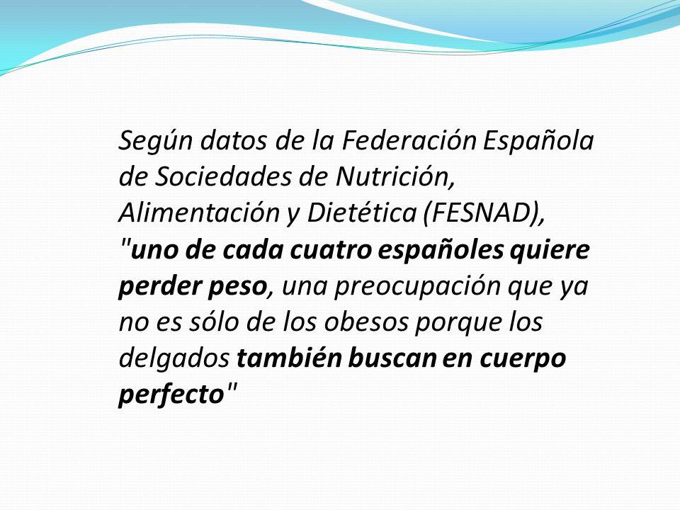 Según datos de la Federación Española de Sociedades de Nutrición, Alimentación y Dietética (FESNAD), uno de cada cuatro españoles quiere perder peso, una preocupación que ya no es sólo de los obesos porque los delgados también buscan en cuerpo perfecto