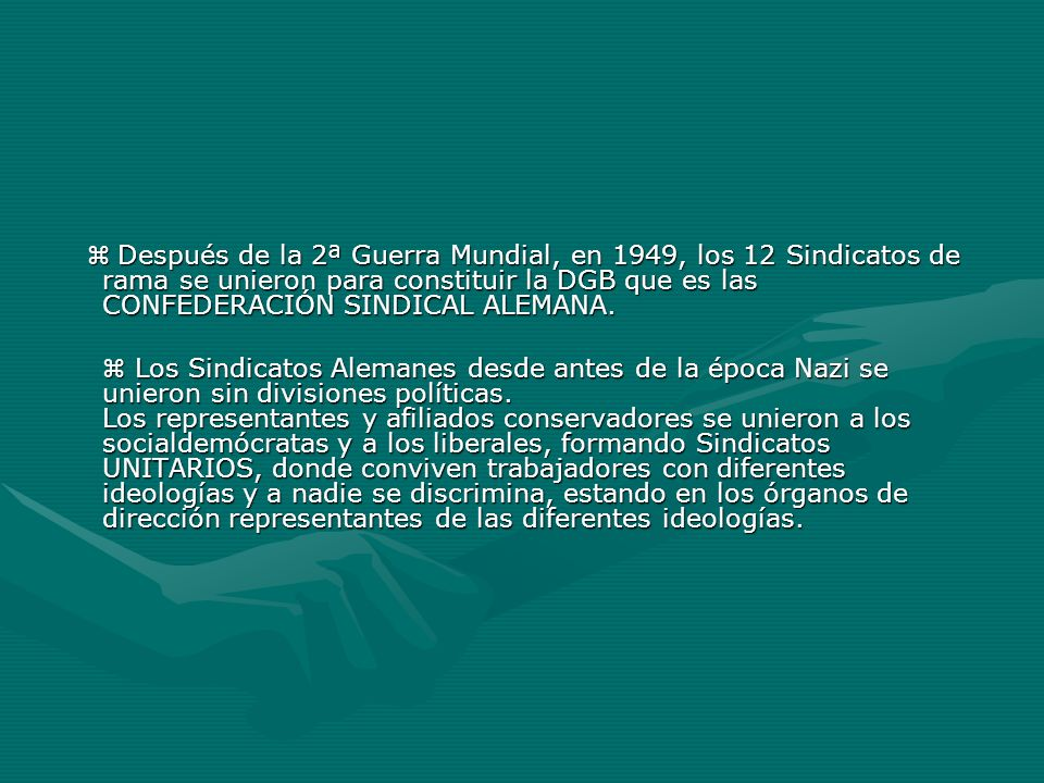  Después de la 2ª Guerra Mundial, en 1949, los 12 Sindicatos de rama se unieron para constituir la DGB que es las CONFEDERACIÓN SINDICAL ALEMANA.