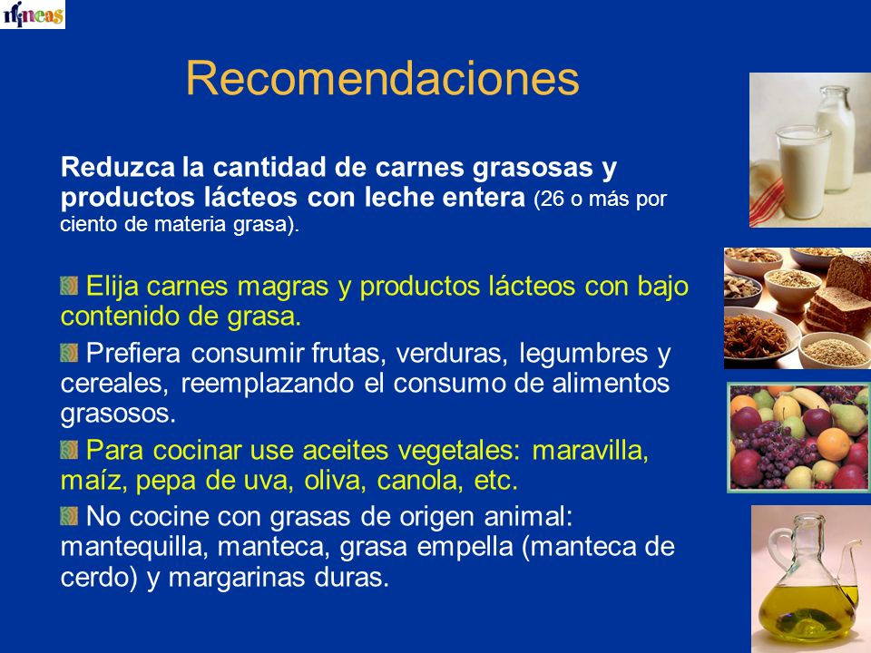 Recomendaciones Reduzca la cantidad de carnes grasosas y productos lácteos con leche entera (26 o más por ciento de materia grasa).