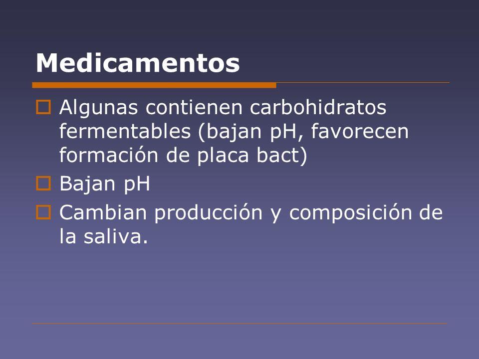 Medicamentos Algunas contienen carbohidratos fermentables (bajan pH, favorecen formación de placa bact)