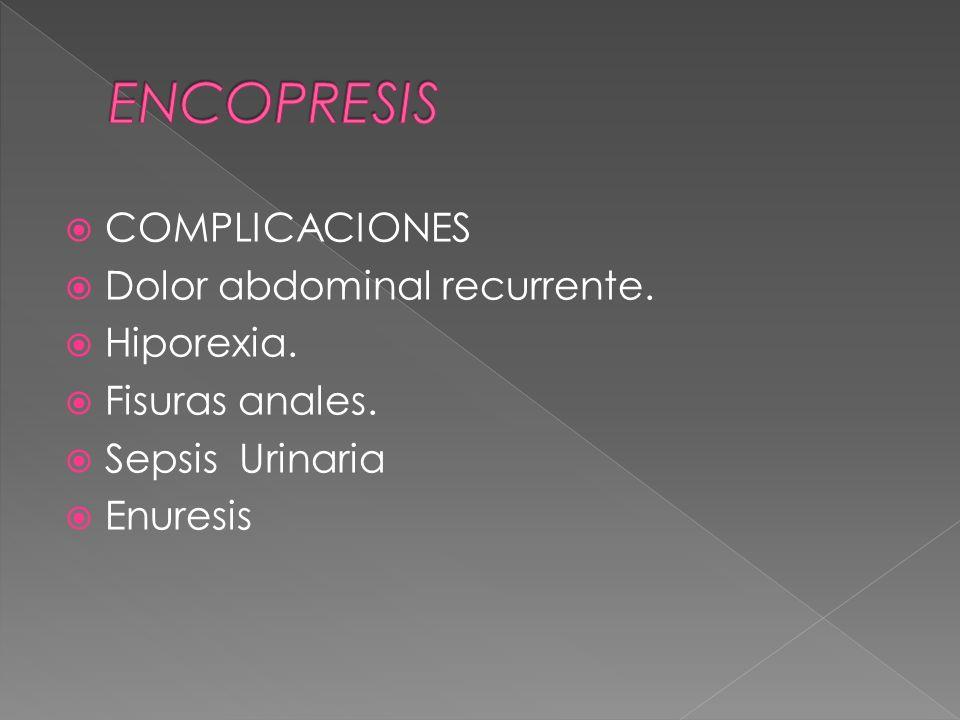 ENCOPRESIS COMPLICACIONES Dolor abdominal recurrente. Hiporexia.