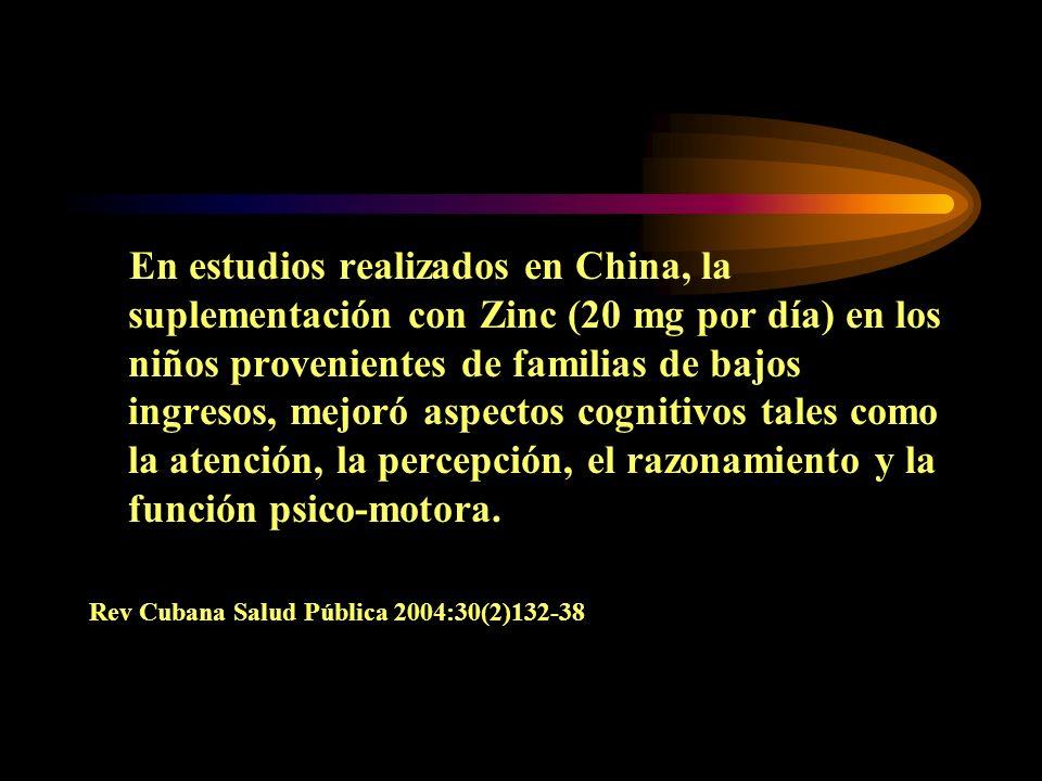 En estudios realizados en China, la suplementación con Zinc (20 mg por día) en los niños provenientes de familias de bajos ingresos, mejoró aspectos cognitivos tales como la atención, la percepción, el razonamiento y la función psico-motora.