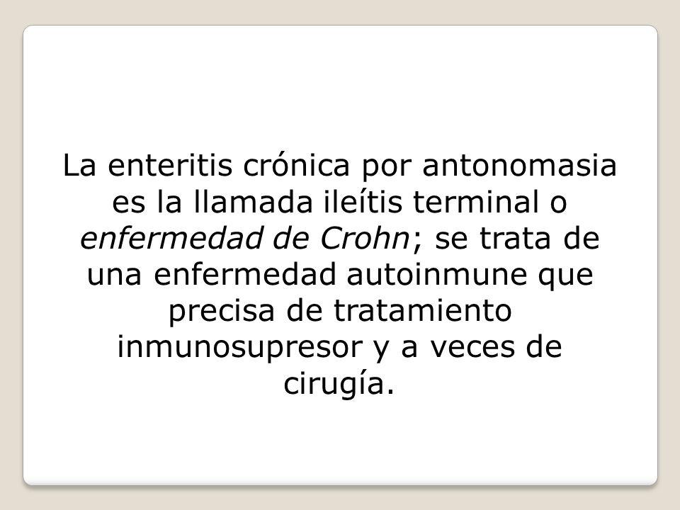 La enteritis crónica por antonomasia es la llamada ileítis terminal o enfermedad de Crohn; se trata de una enfermedad autoinmune que precisa de tratamiento inmunosupresor y a veces de cirugía.