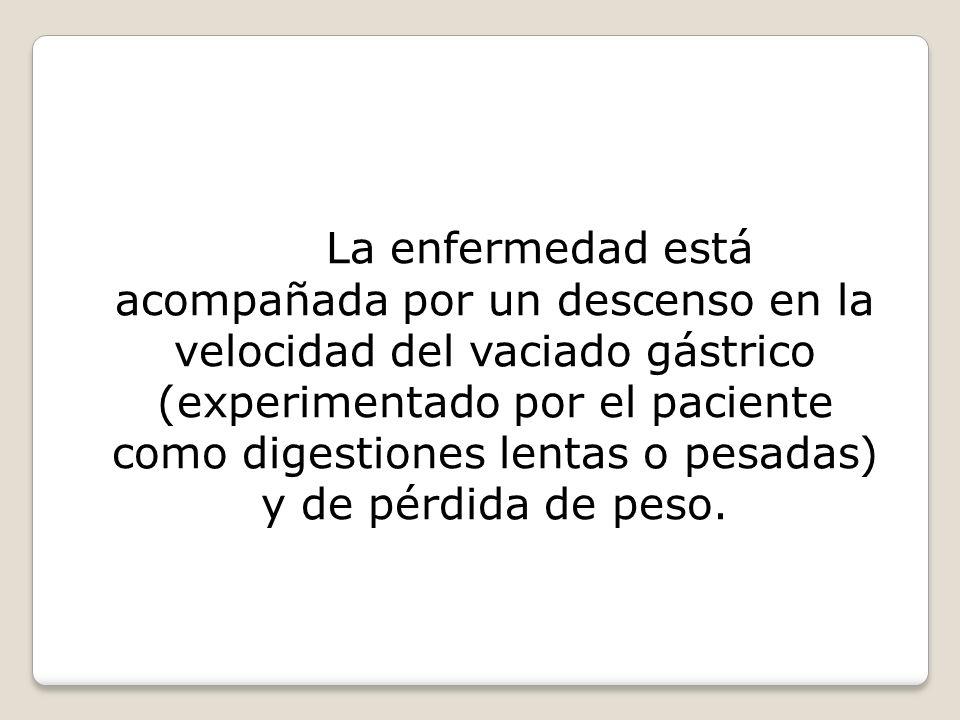 La enfermedad está acompañada por un descenso en la velocidad del vaciado gástrico (experimentado por el paciente como digestiones lentas o pesadas) y de pérdida de peso.