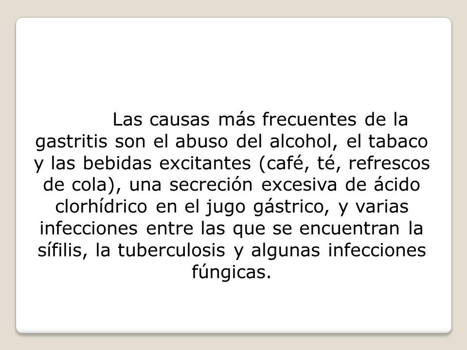 Las causas más frecuentes de la gastritis son el abuso del alcohol, el tabaco y las bebidas excitantes (café, té, refrescos de cola), una secreción excesiva de ácido clorhídrico en el jugo gástrico, y varias infecciones entre las que se encuentran la sífilis, la tuberculosis y algunas infecciones fúngicas.
