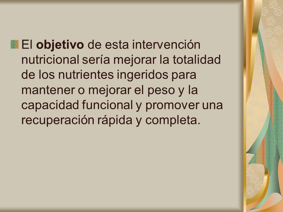 El objetivo de esta intervención nutricional sería mejorar la totalidad de los nutrientes ingeridos para mantener o mejorar el peso y la capacidad funcional y promover una recuperación rápida y completa.