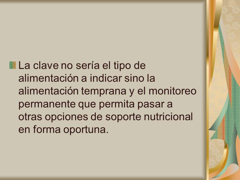 La clave no sería el tipo de alimentación a indicar sino la alimentación temprana y el monitoreo permanente que permita pasar a otras opciones de soporte nutricional en forma oportuna.