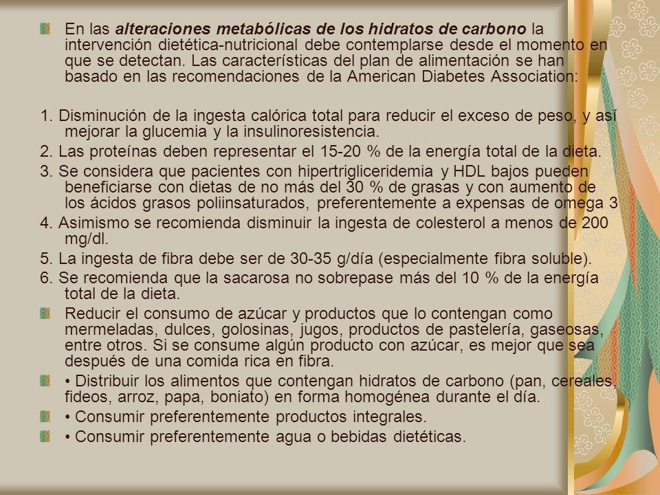 En las alteraciones metabólicas de los hidratos de carbono la intervención dietética-nutricional debe contemplarse desde el momento en que se detectan. Las características del plan de alimentación se han basado en las recomendaciones de la American Diabetes Association: