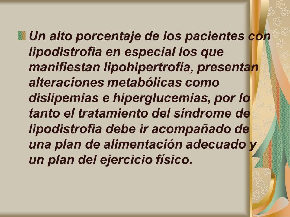 Un alto porcentaje de los pacientes con lipodistrofia en especial los que manifiestan lipohipertrofia, presentan alteraciones metabólicas como dislipemias e hiperglucemias, por lo tanto el tratamiento del síndrome de lipodistrofia debe ir acompañado de una plan de alimentación adecuado y un plan del ejercicio físico.