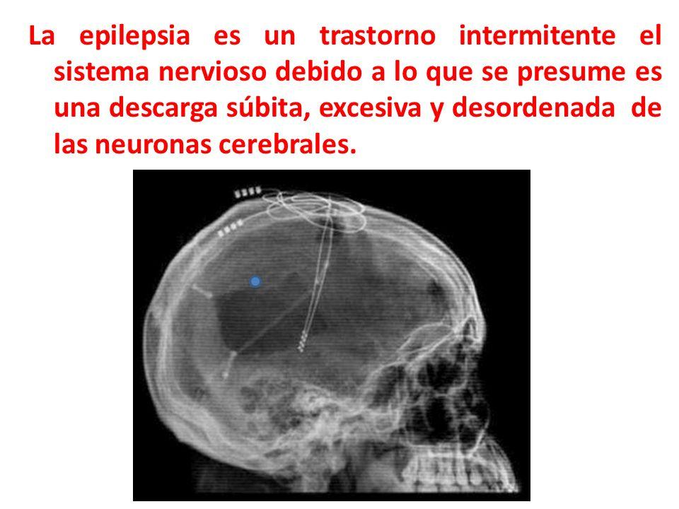 La epilepsia es un trastorno intermitente el sistema nervioso debido a lo que se presume es una descarga súbita, excesiva y desordenada de las neuronas cerebrales.