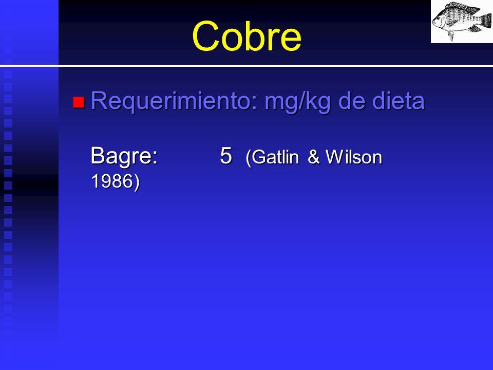Cobre Requerimiento: mg/kg de dieta Bagre: 5 (Gatlin & Wilson 1986)