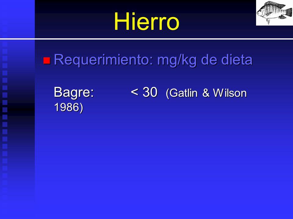 Hierro Requerimiento: mg/kg de dieta Bagre: < 30 (Gatlin & Wilson 1986)