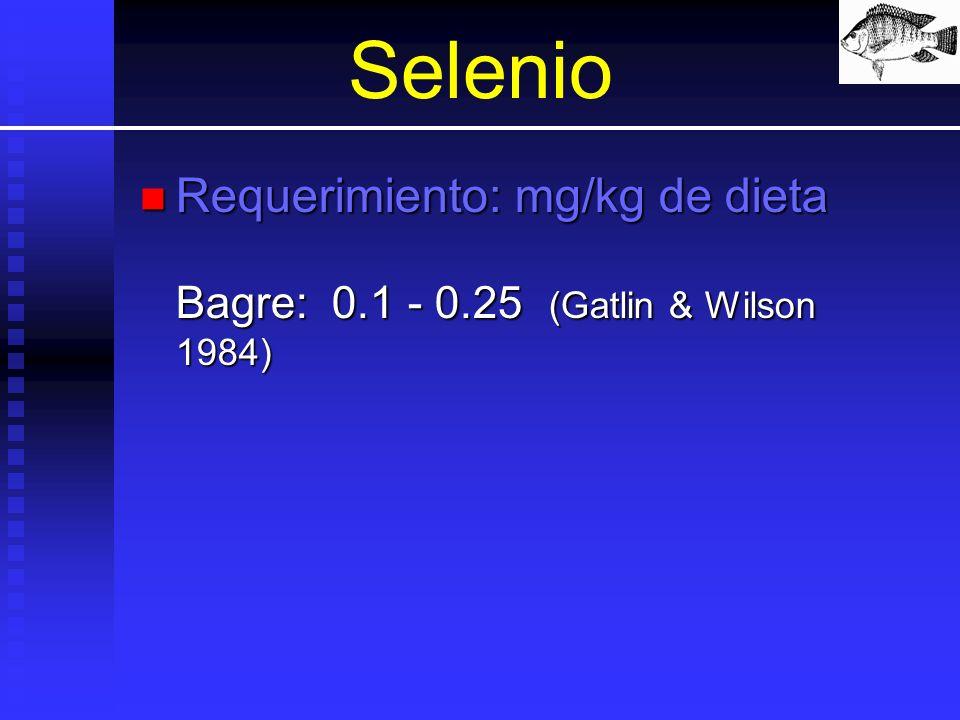 Selenio Requerimiento: mg/kg de dieta Bagre: 0.1 - 0.25 (Gatlin & Wilson 1984)