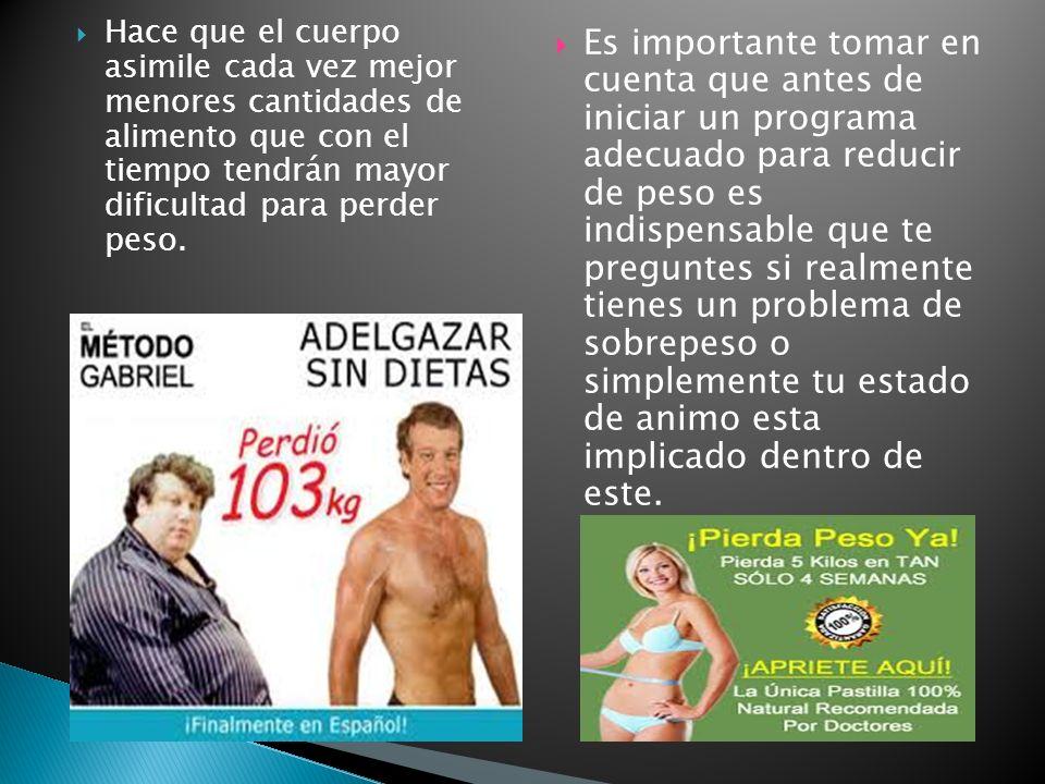 Hace que el cuerpo asimile cada vez mejor menores cantidades de alimento que con el tiempo tendrán mayor dificultad para perder peso.