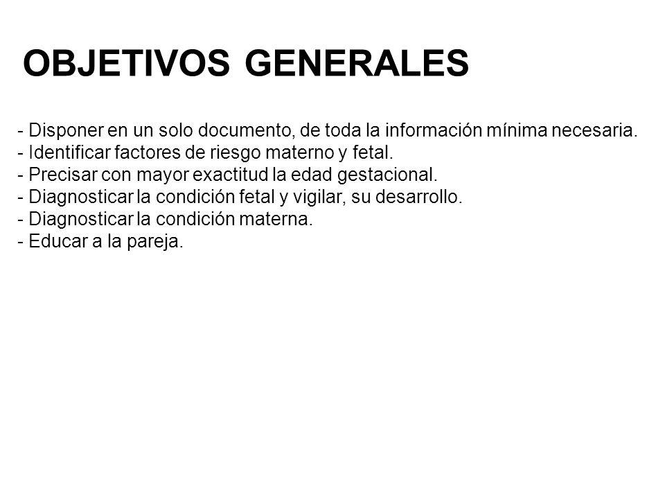 OBJETIVOS GENERALES - Disponer en un solo documento, de toda la información mínima necesaria. - Identificar factores de riesgo materno y fetal.