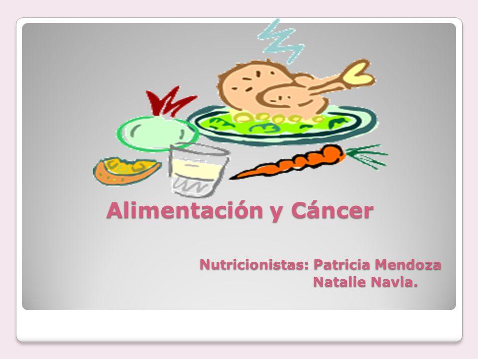 Alimentación y Cáncer Nutricionistas: Patricia Mendoza Natalie Navia.