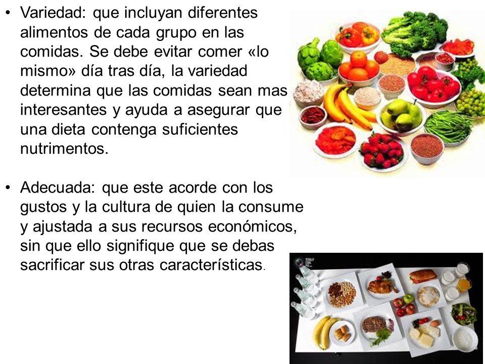 Variedad: que incluyan diferentes alimentos de cada grupo en las comidas. Se debe evitar comer «lo mismo» día tras día, la variedad determina que las comidas sean mas interesantes y ayuda a asegurar que una dieta contenga suficientes nutrimentos.