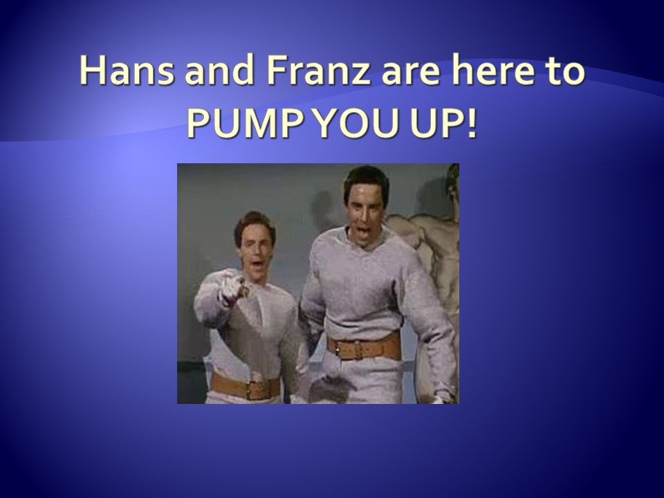 Hans and Franz are here to PUMP YOU UP!