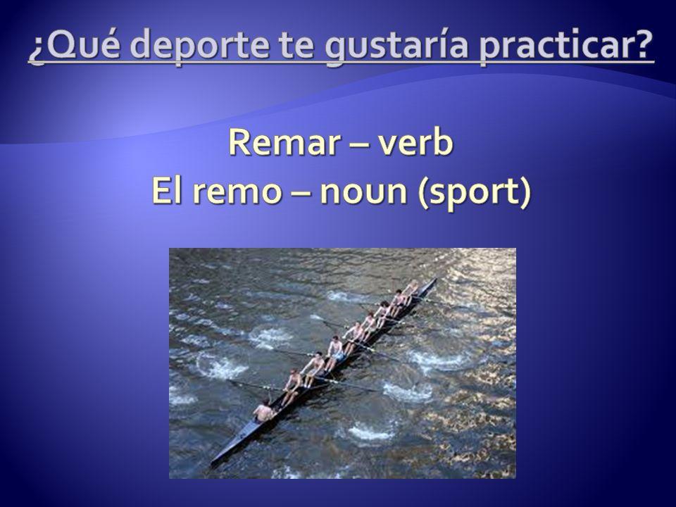 ¿Qué deporte te gustaría practicar Remar – verb El remo – noun (sport)