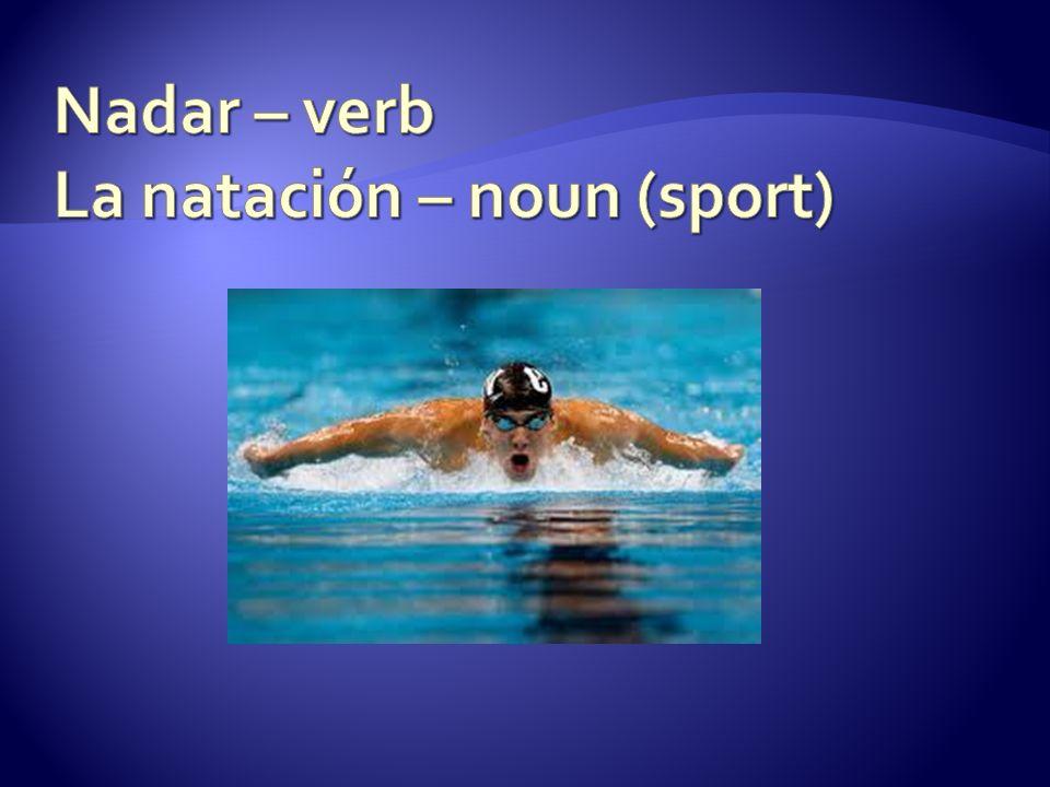 Nadar – verb La natación – noun (sport)