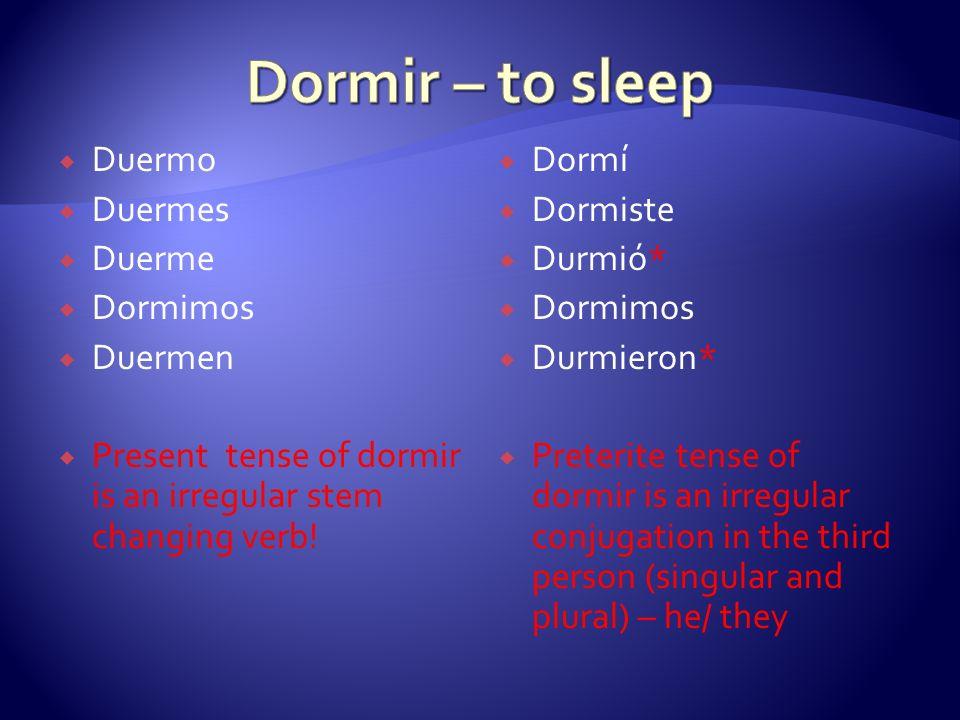 Dormir – to sleep Duermo Duermes Duerme Dormimos Duermen