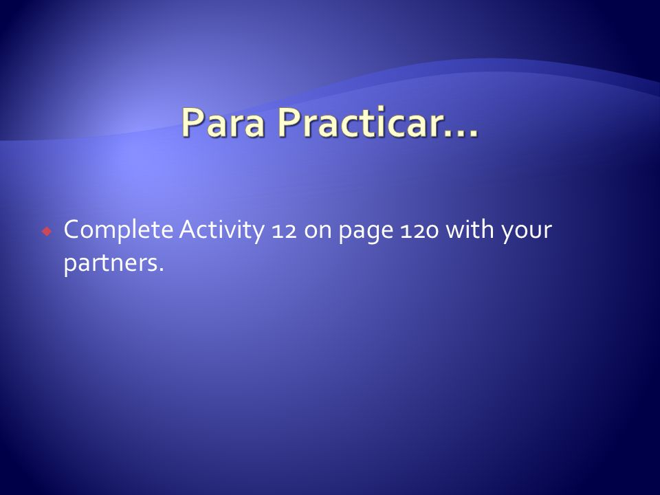 Para Practicar… Complete Activity 12 on page 120 with your partners.