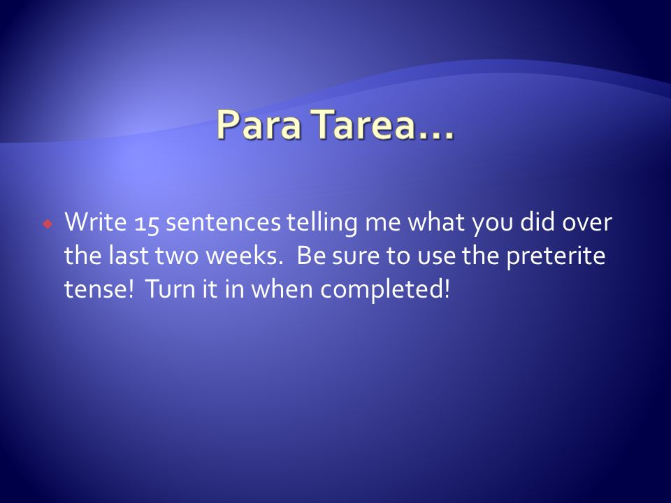 Para Tarea… Write 15 sentences telling me what you did over the last two weeks.